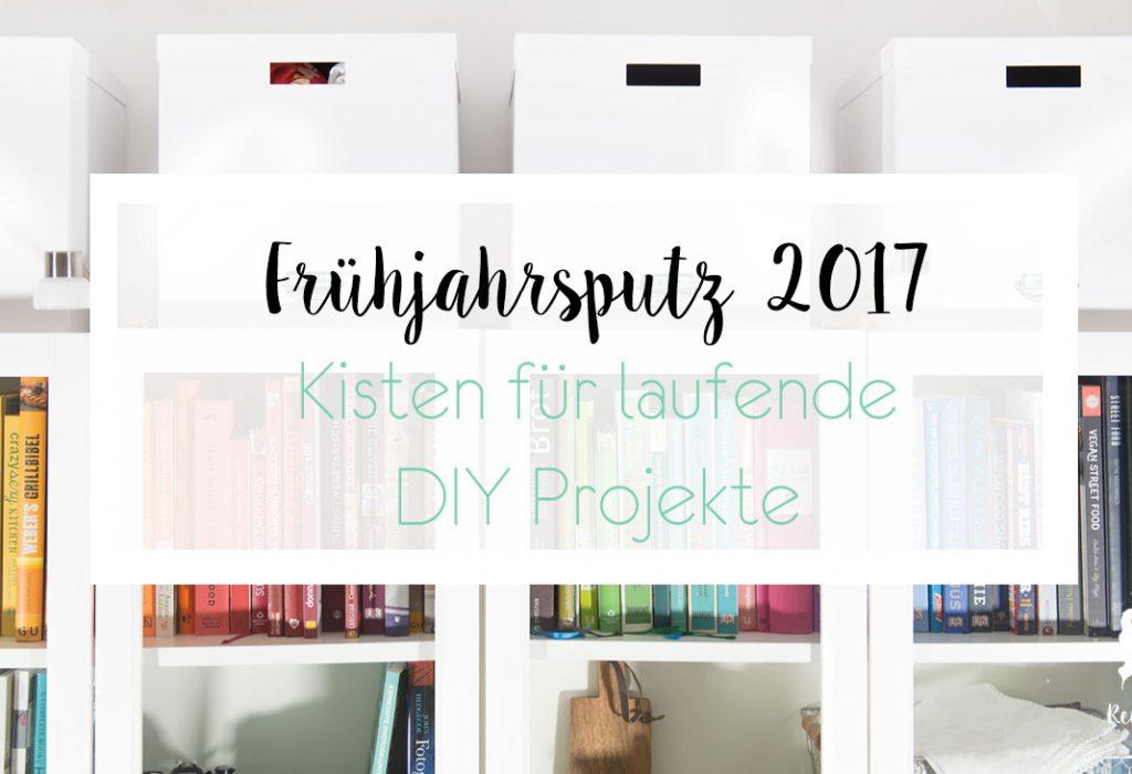 Frühjahrsputz 2017 – Aufbewahrungskisten für DIY Projekte